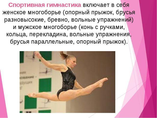 Спортивная гимнастика включает в себя женское многоборье (опорный прыжок, бру...