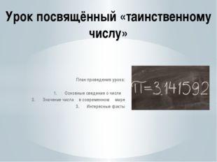 План проведения урока: 1.Основные сведения о числе π 2.Значение числа π в