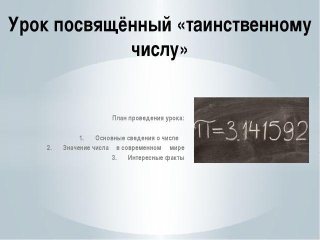План проведения урока: 1.Основные сведения о числе π 2.Значение числа π в...