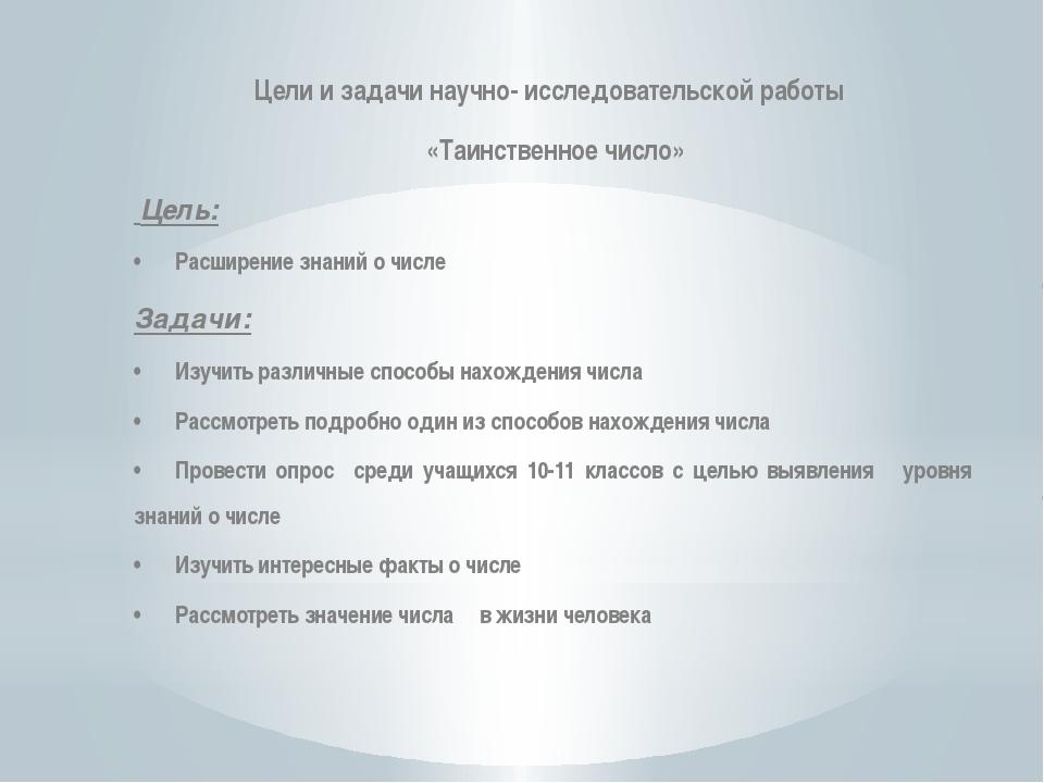Цели и задачи научно- исследовательской работы «Таинственное число» Цель: •Р...