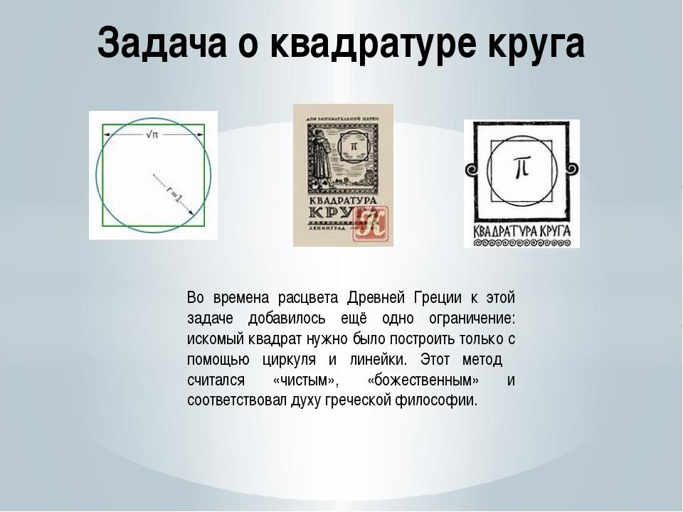 Задача о квадратуре круга Во времена расцвета Древней Греции к этой задаче до...