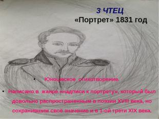 3 ЧТЕЦ «Портрет» 1831 год Юношеское стихотворение. Написано в жанре «надписи