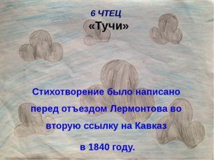 6 ЧТЕЦ «Тучи» Стихотворение было написано перед отъездом Лермонтова во вторую