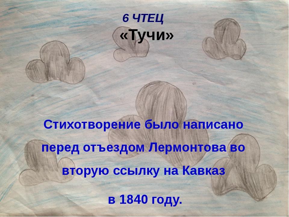 6 ЧТЕЦ «Тучи» Стихотворение было написано перед отъездом Лермонтова во вторую...