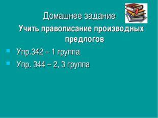 Домашнее задание Учить правописание производных предлогов Упр.342 – 1 группа