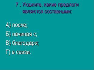 7 .Укажите, какие предлоги являются составными: А) после; Б) начиная с; В) б