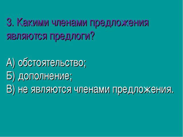 3. Какими членами предложения являются предлоги? А) обстоятельство; Б) допол...