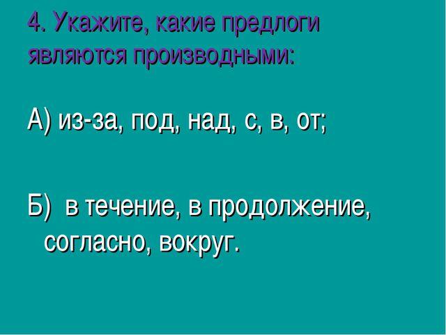 4. Укажите, какие предлоги являются производными: А) из-за, под, над, с, в, о...
