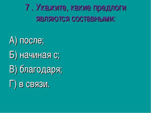 7 .Укажите, какие предлоги являются составными: А) после; Б) начиная с; В) б...