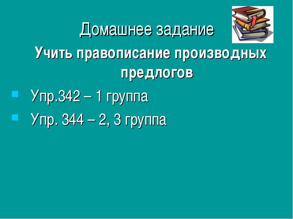 Домашнее задание Учить правописание производных предлогов Упр.342 – 1 группа...