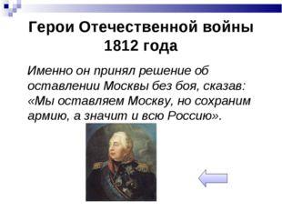Герои Отечественной войны 1812 года Именно он принял решение об оставлении Мо