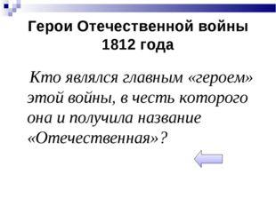 Герои Отечественной войны 1812 года Кто являлся главным «героем» этой войны,
