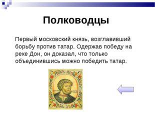 Полководцы Первый московский князь, возглавивший борьбу против татар. Одержав
