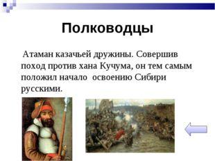Полководцы Атаман казачьей дружины. Совершив поход против хана Кучума, он тем