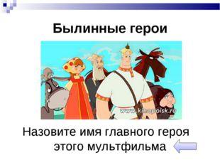 Былинные герои Назовите имя главного героя этого мультфильма