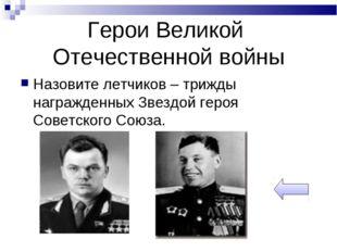 Герои Великой Отечественной войны Назовите летчиков – трижды награжденных Зве