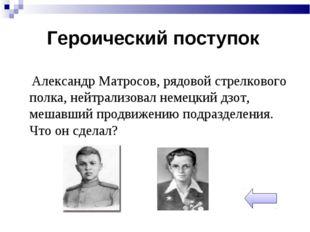 Александр Матросов, рядовой стрелкового полка, нейтрализовал немецкий дзот,