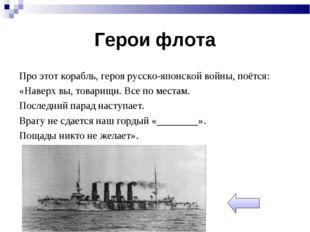 Герои флота Про этот корабль, героя русско-японской войны, поётся: «Наверх вы