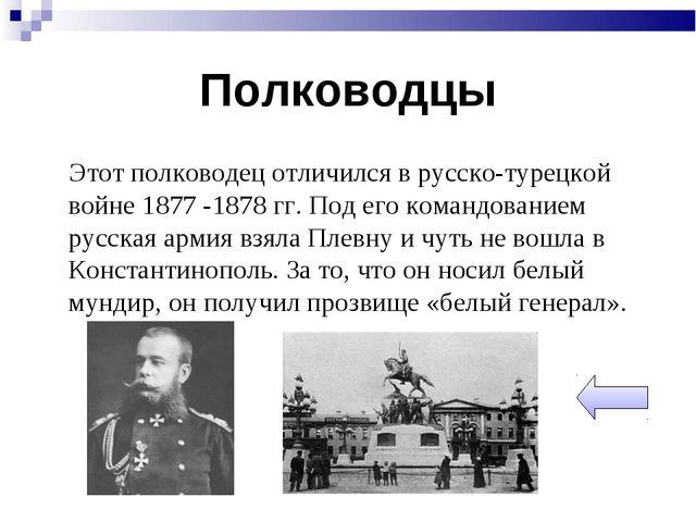 Полководцы Этот полководец отличился в русско-турецкой войне 1877 -1878 гг. П...