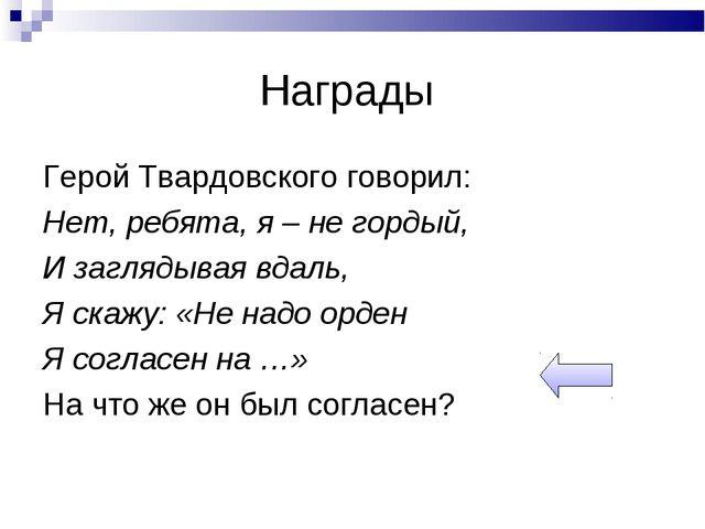 Награды Герой Твардовского говорил: Нет, ребята, я – не гордый, И заглядывая...