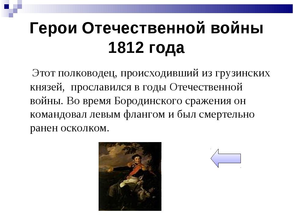 Герои Отечественной войны 1812 года Этот полководец, происходивший из грузинс...