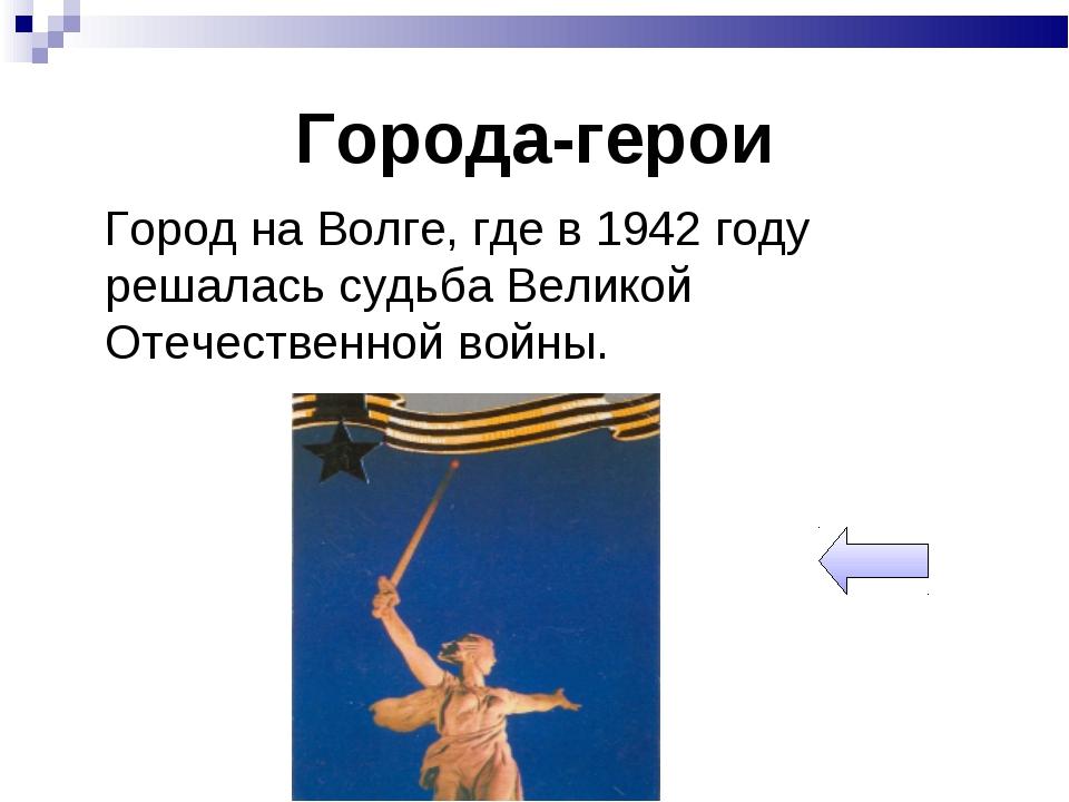 Города-герои Город на Волге, где в 1942 году решалась судьба Великой Отечеств...