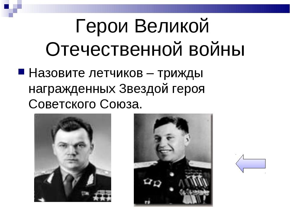 Герои Великой Отечественной войны Назовите летчиков – трижды награжденных Зве...