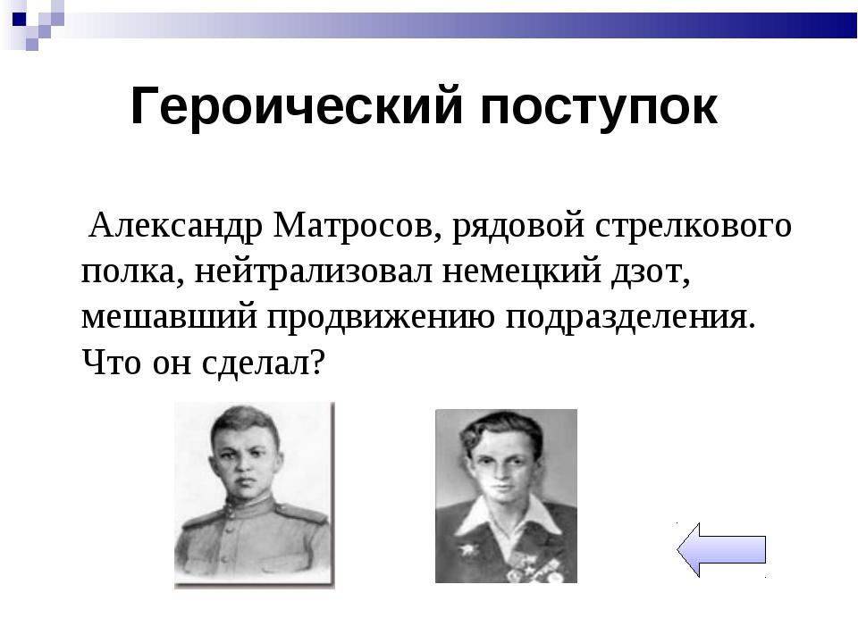 Александр Матросов, рядовой стрелкового полка, нейтрализовал немецкий дзот,...