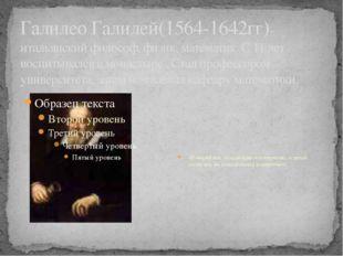 Галилео Галилей(1564-1642гг)-итальянский философ, физик, математик. С 11 лет