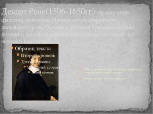 Декарт Рене(1596-1650гг)-французский философ, математик. Происходил из старин