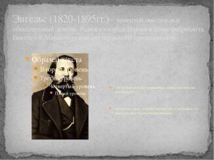 Энгельс (1820-1895гг.)– немецкий мыслитель и общественный деятель. Родился в
