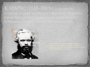 К.МАРКС(1818-1883гг.)-мыслитель, создатель системы, называемой марксизмом. .