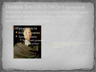 Паскаль Блез(1623-1662гг)-французский математик, физик, философ, писатель. Ро