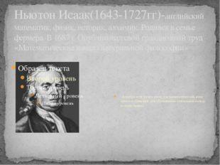 Ньютон Исаак(1643-1727гг)-английский математик, физик, историк, алхимик. Роди