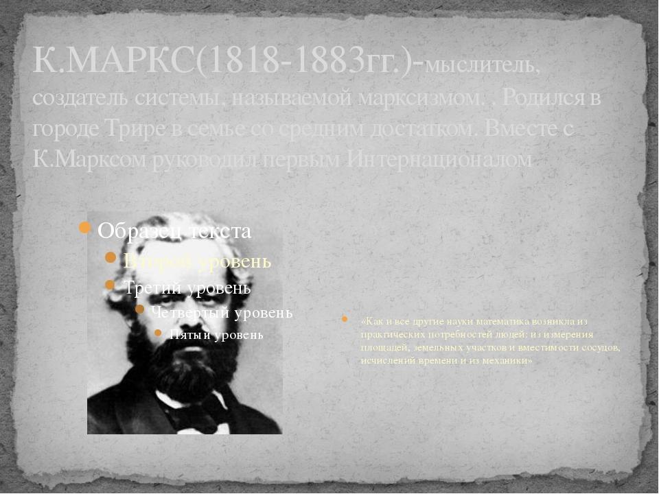К.МАРКС(1818-1883гг.)-мыслитель, создатель системы, называемой марксизмом. ....
