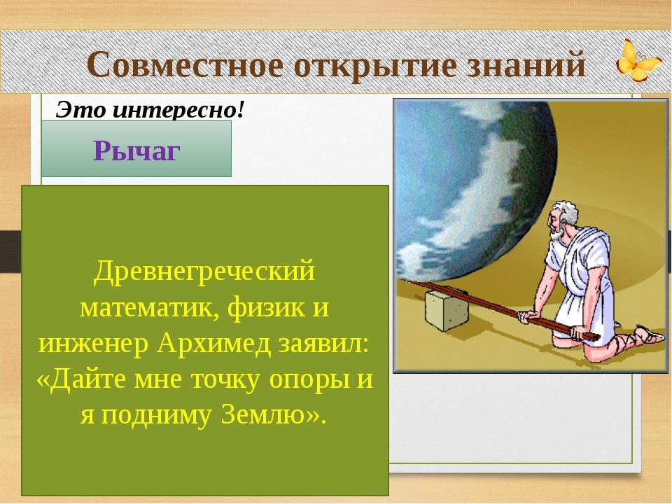 Совместное открытие знаний Это интересно! Рычаг Древнегреческий математик, фи...