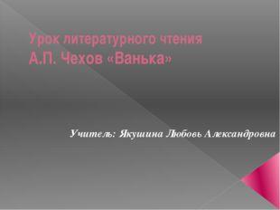 Урок литературного чтения А.П. Чехов «Ванька» Учитель: Якушина Любовь Алексан