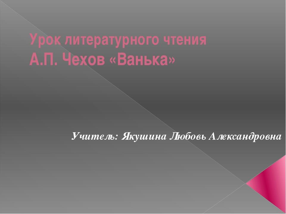 Урок литературного чтения А.П. Чехов «Ванька» Учитель: Якушина Любовь Алексан...