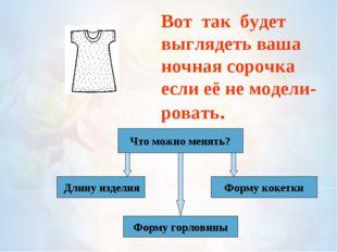 Вот так будет выглядеть ваша ночная сорочка если её не модели- ровать. Что м