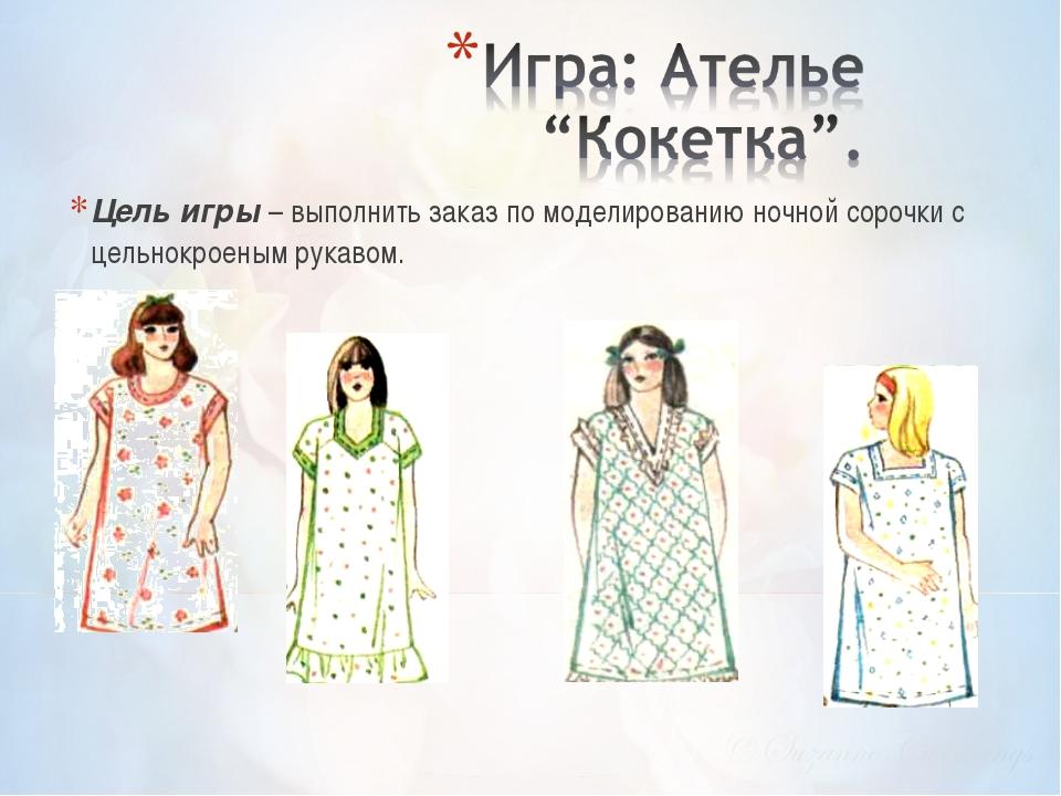 Цель игры – выполнить заказ по моделированию ночной сорочки с цельнокроеным р...