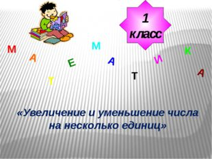 М А Т Е М А Т И К А 1 класс «Увеличение и уменьшение числа на несколько единиц»
