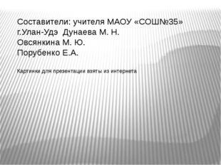 Составители: учителя МАОУ «СОШ№35» г.Улан-Удэ Дунаева М. Н. Овсянкина М. Ю. П