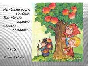 На яблоне росло 10 яблок. Три яблока сорвали. Сколько осталось? 10-3=7 Ответ: