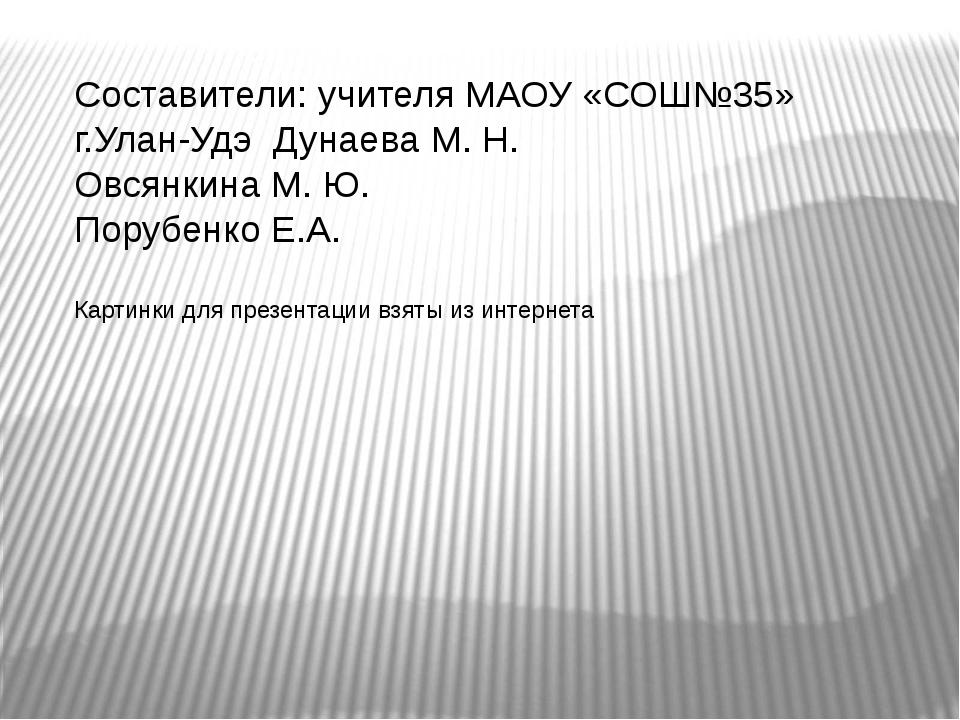 Составители: учителя МАОУ «СОШ№35» г.Улан-Удэ Дунаева М. Н. Овсянкина М. Ю. П...