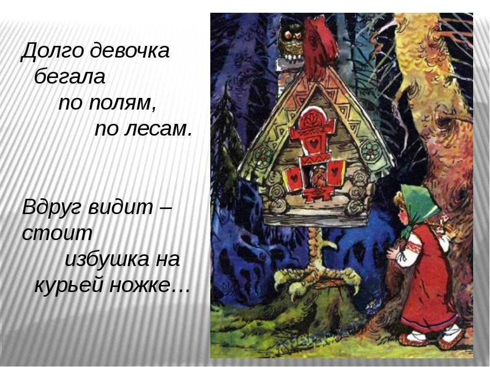 Долго девочка бегала по полям, по лесам. Вдруг видит – стоит избушка на курь...