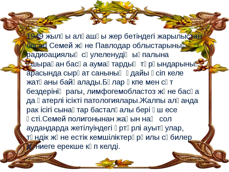1949 жылғы алғашқы жер бетіндегі жарылыстан басап Семей және Павлодар облыста...