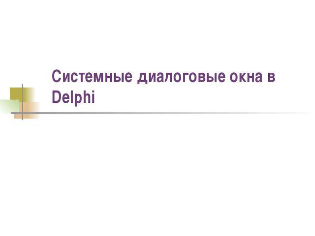 Системные диалоговые окна в Delphi