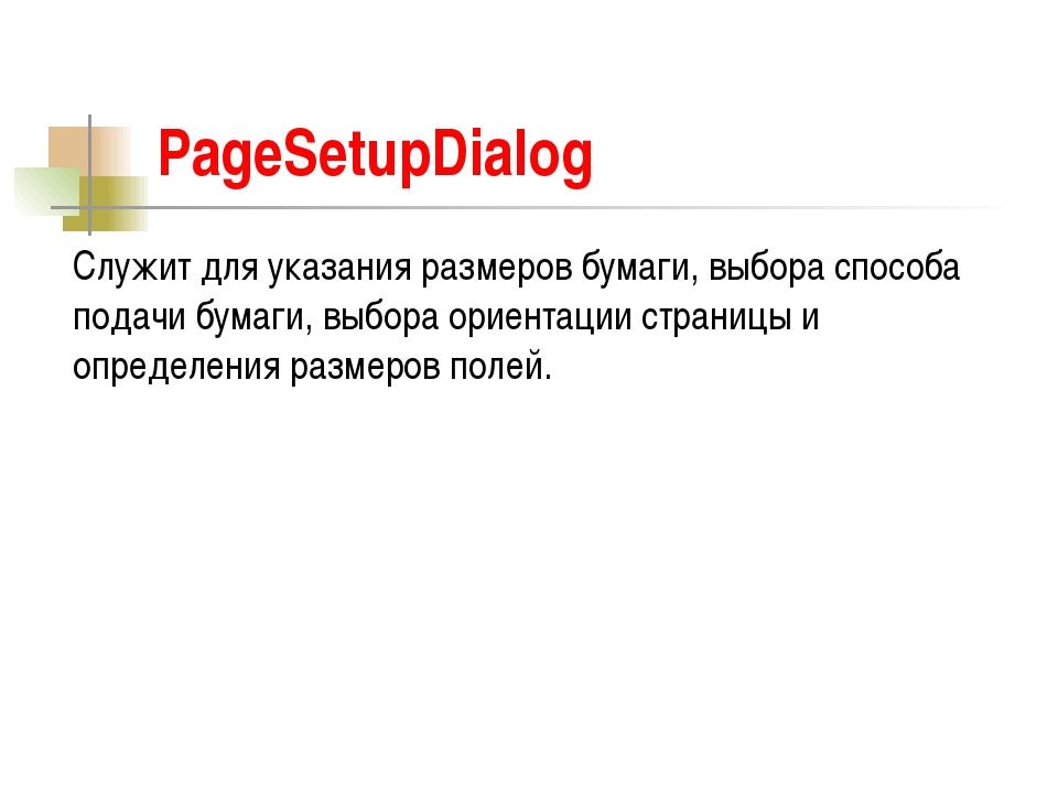 PageSetupDialog Служит для указания размеров бумаги, выбора способа подачи бу...