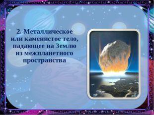 2. Металлическое или каменистое тело, падающее на Землю из межпланетного прос