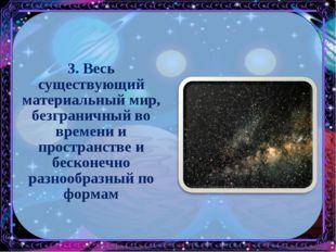 3. Весь существующий материальный мир, безграничный во времени и пространстве